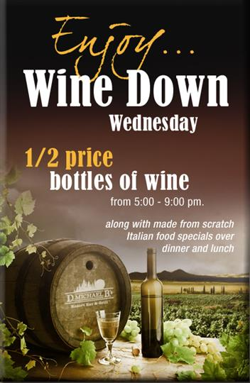enjoy... wine down wednesday. 1/2 Priced Bottles of Wine Wednesday Nights 5 PM - 9 PM. Along with made-from-scratch Italian food specials over dinner and lunch