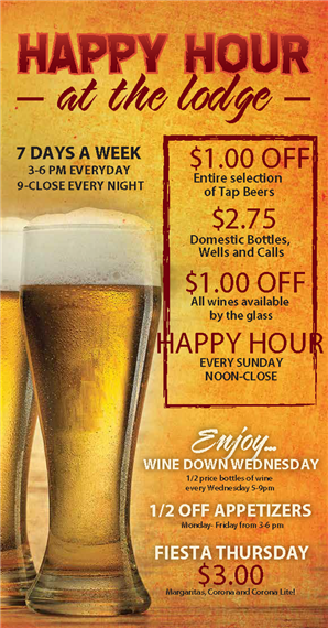 Happy hour at the lodge. 7 days a week 3-6 PM everyday 9-close every night. $1.00 off entire selection of tap beers. $2.75 domestic bottles, wells and calls. $1.00 off all wines available by the glass. Happy hour every sunday noon-close. Enjoy wine down wednesay: 1/2 price bottles of wi5-9 pm. fiesta thursday $3.00 margaritas, corona and corona lite