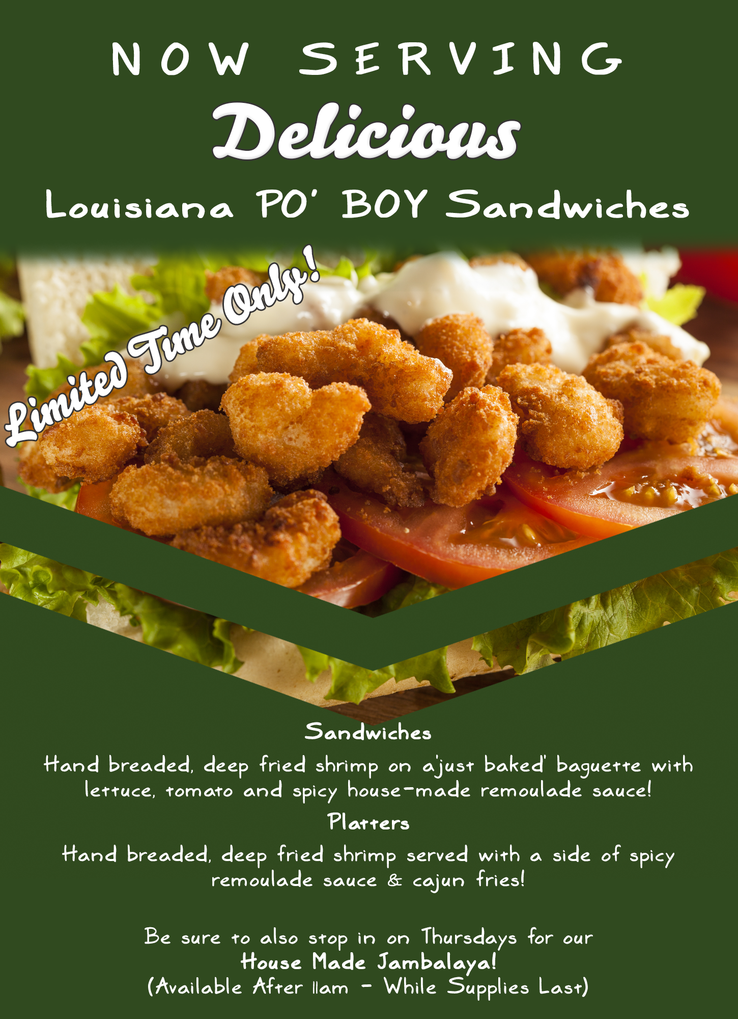 Louisiana Style PO ' BOY sandwiches!! (for a limited time - starting 2/18/20)  Hand breaded, deep fried shrimp on a 'just baked' baguette with lettuce, tomato and spicy house-made remoulade sauce!   Platters Hand breaded, deep fried shrimp served with a side of spicy remoulade sauce & cajun fries!    Stop in Thursdays for house made jambalaya! (available from 11am - while supplies last)