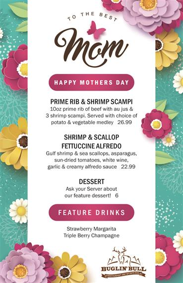 Mother's Day Menu. Prime Rib and Shrimp Scampi. 10oz prime rib of beef with au jus and 3 shrimp scampi. Served with choice of potato and vegetable medley. $26.99. Shrimp and Scallop Fettuccine Alfredo. Gulf Shrimp and Sea Scallops, asparagus, sun-dried tomatoes, white wine, garlic and creamy alfredo sauce. $22.99. Ask your server about our feature desser for $6. Featured Drinks are strawberry margarita and triple berry champagne.