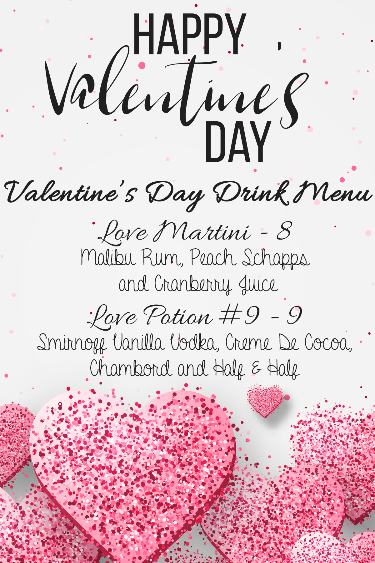 Happy Valentine's Day. Valentine's Day Drink Menu. Love Martini - 8: Malibu Rum, Peach Schnapps and Cranberry Juice. Love Potion #9 - 9: Smirnoff Vanilla Vodka, Creme De Cocoa, Chambord and Half & Half