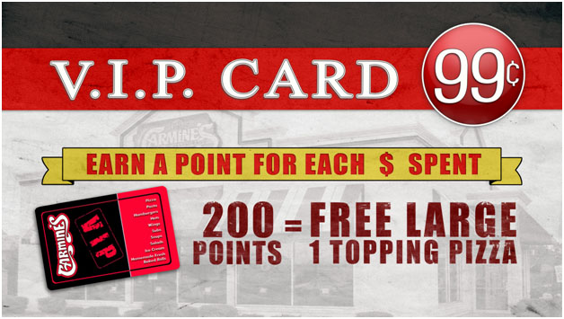 VIP Card. 99 cents. Earn a point for each dollar spent. 200 points equals Free large 1 topping pizza