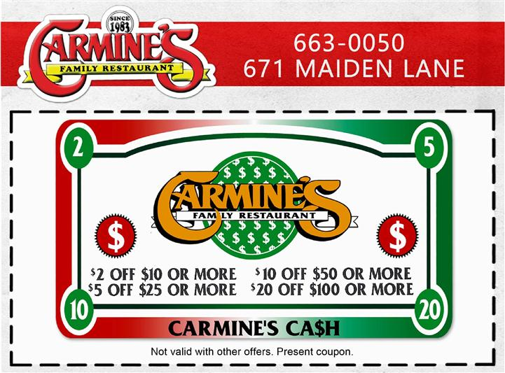 Carmines 663-0050, 671 Maiden Lane. $2 off $10 or more. $5 off $25 or more. $10 off $50 or more. $20 off $100 or more. Carmine's cash