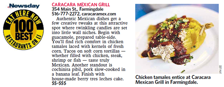 newsday eat here now 100 best restaurants on li. caracara mexican grill 354 main st., farmingdale 516-777-2272, caracaramex.com. authentic mexican dishes get a few creative tweaks at this attractive spot where twinkling candles are set into little wall niches. begin with guacamole, prepared table-side. you'll find rich comfort in chicken tamales laced with kernels of fresh corn. tacos on soft corn tortillas- whether filled with chicken, steak, shrimp or fish - taste truly mexican. another standout is cochinita pibil, pork slow-cooked in a banana leaf. finish with house-made berry tres leches cake. $$-$$$ chicken tamales entice at caracara mexican grill in farmingdale.