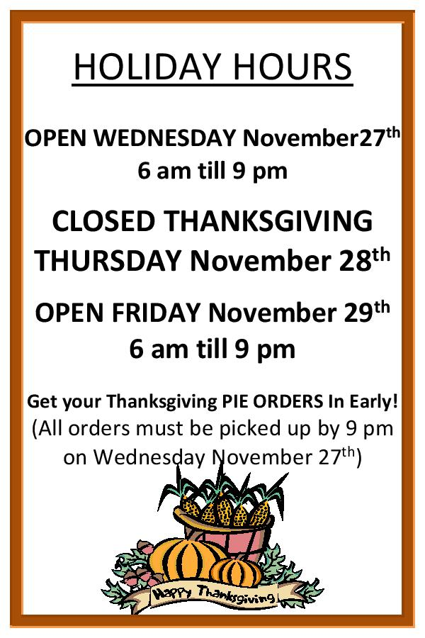 HOLIDAY HOURS. OPEN WEDNESDAY November 27th  6 a.m. till 9 p.m.. CLOSED THANKSGIVING THURSDAY November 28th. OPEN FRIDAY November 29th 6 a.m. till 9 p.m.. Get your Thanksgiving PIE ORDERS In Early! (All orders must be picked up by 9 pm on Wednesday November 27th).