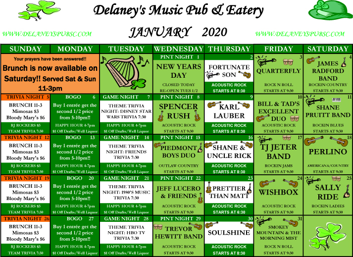Delaney's Music Pub & Eatery – January 2020. Your Prayers have been answered! Brunch is now available on Saturday! Served Sat & Sun 11AM-3PM. Wednesday January 1st: Pint night. New Years Day. Closed today, re-open Thursday 1/2. Thursday, January 2nd. Fortunate son, Acoustic Rock starts at 8:30. Friday, January 3rd. Quarterfly, rock N Roll starts at 9:30. Saturday, January 4th. James Radford band, Rockin country starts at 930. Sunday, January 5th. Trivia night. Brunch 11-3. Mimosas $3. Bloody Mary's $6. RJ Rockers $3. Team Trivia 7:30. Monday, January 6th. BOGO. Buy 1 entrée get the second ½ price from 5-10pm! Happy Hour 4-7pm. $1 off drafts/Well Liquor. Tuesday, January 7th. Theme trivia night: Disney star wars trivia 7:30. Happy Hour 4-7pm. $1 off drafts/Well Liquor. Wednesday, January 8th.  Pint night. Spencer Rush, acoustic rock starts at 9:30. Thursday, January 9th. Karl Lauber acoustic rock starts at 8:30. Friday, January 10th. Bill & Tad's excellent duo, acoustic rock starts at 9:30. Saturday, January 11th. Shane Pruitt Band, rockin blues starts at 9:30. Sunday, January 12th. Trivia night. Brunch 11-3. Mimosas $3. Bloody Mary's $6. RJ Rockers $3. Team Trivia 7:30. Monday, January 13th. BOGO. Buy 1 entrée get the second ½ price from 5-10pm! Happy Hour 4-7pm. $1 off drafts/Well Liquor. Tuesday, January 14th. Theme trivia night: Friends trivia 7:30. Happy Hour 4-7pm. $1 off drafts/Well Liquor. Wednesday, January 15th. Pint night. Piedmont boys duo, outlaw country starts at 9:30. Thursday, January 16th. Shane & Uncle Rick, acoustic rock starts at 8:30. Friday, January 17th. TJ Jeter Band, rockin jams starts at 9:30. Saturday, January 18th. Perlino, Americana/country starts at 9:30. Sunday, January 19th. Trivia night. Brunch 11-3. Mimosas $3. Bloody Mary's $6. RJ Rockers $3. Team Trivia 7:30. Monday, January 20th. BOGO. Buy 1 entrée get the second ½ price from 5-10pm! Happy Hour 4-7pm. $1 off drafts/Well Liquor. Tuesday, January 21st. Theme trivia night1980's Music