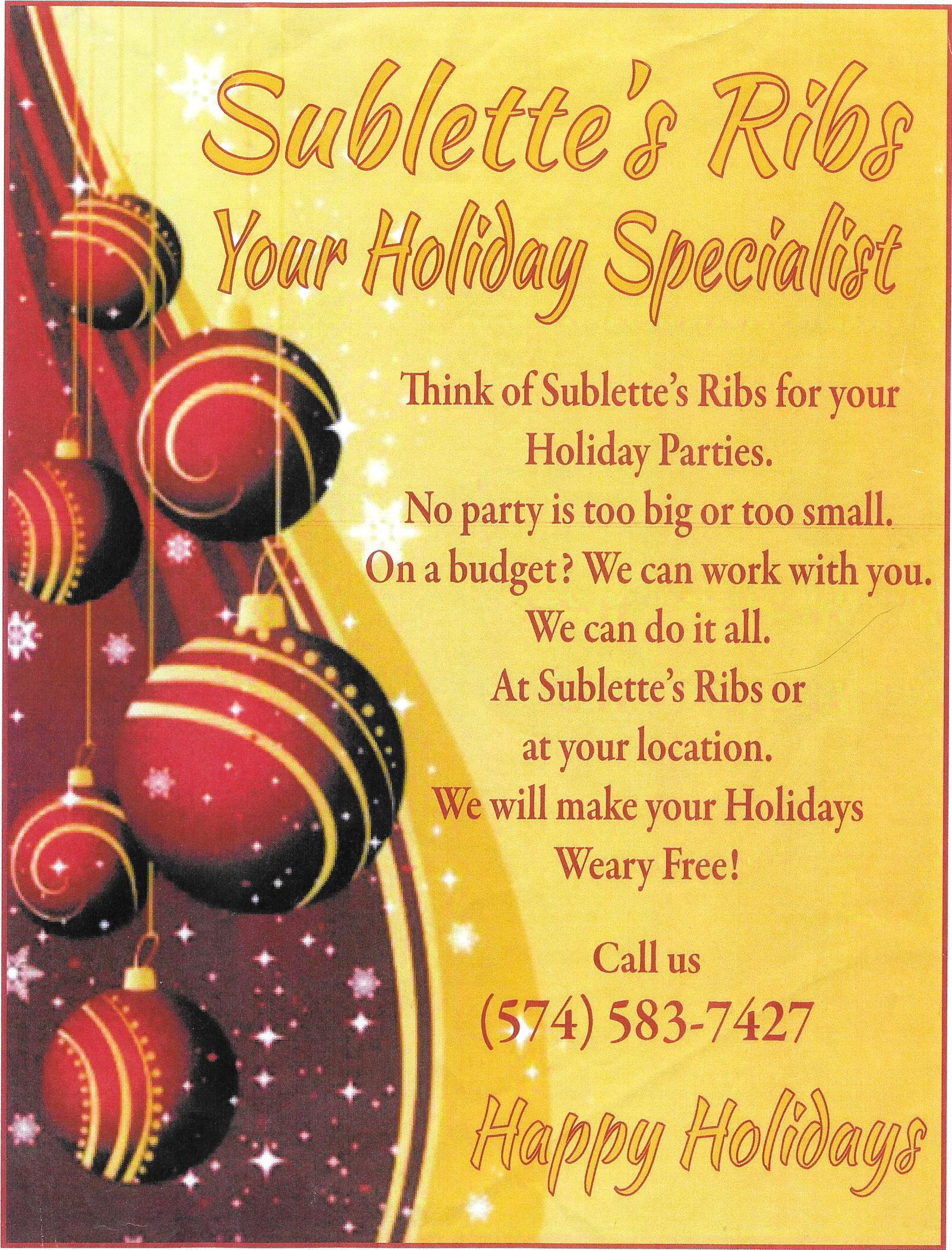 Flyer for Sublette's Ribs Holiday Specialist. Think of sublette's ribs for your holiday parties. no party is too big or too small. on a budget? we can work with you. we can do it all. at sublette's ribs or at your location. we will make your holidays weary free! call us at 574-583-7427.