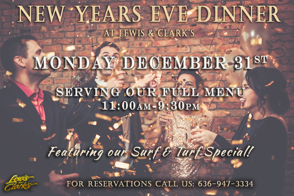 New Years Eve Dinner at Lewis & Clark's. Monday December 31st, serving our full menu 11:00am-9:30pm. Featuring our Surf & Turf Special! For reservations call us: 636-947-3334
