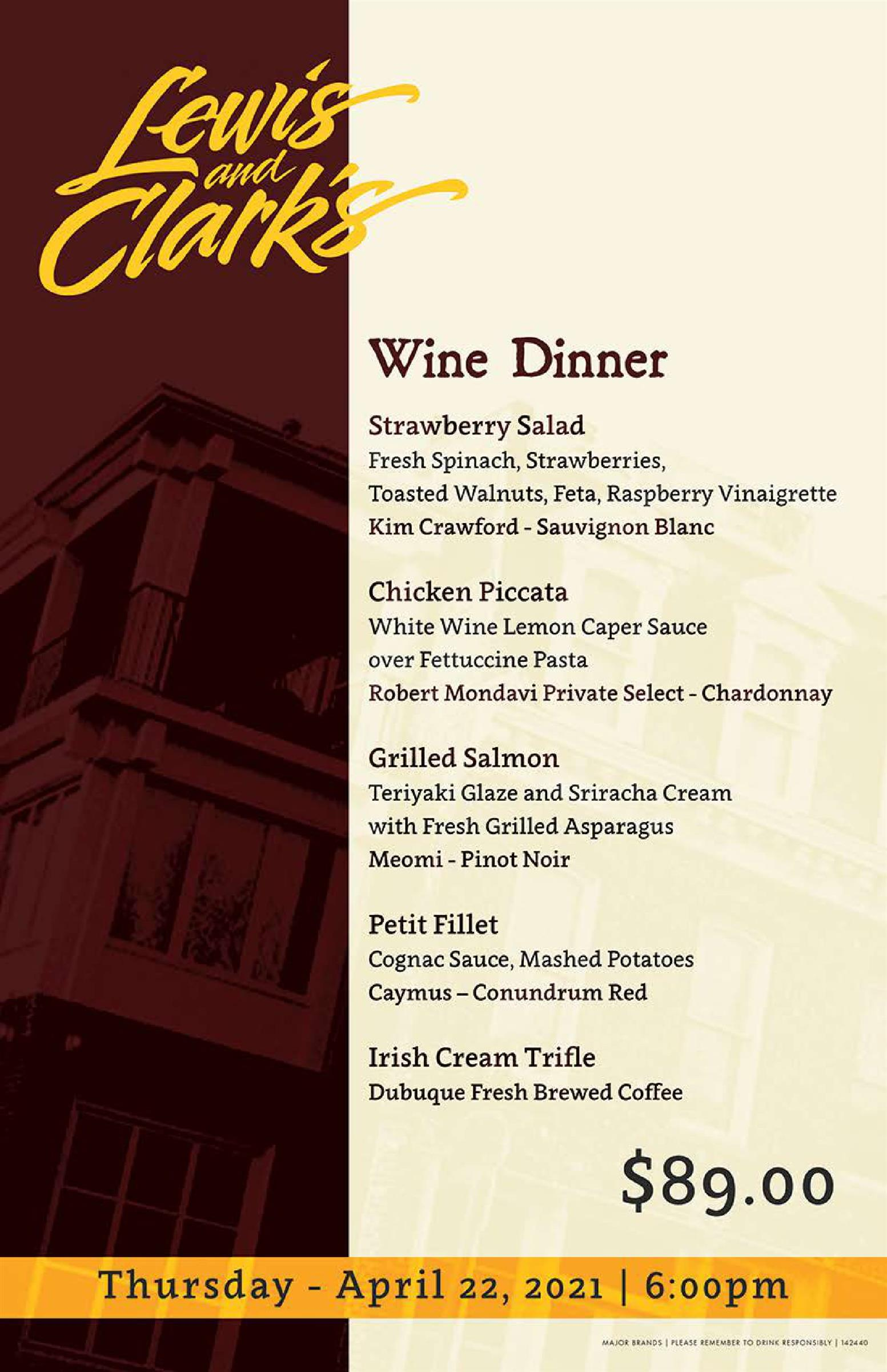 Lewis and Clark's Wine Dinner- Strawberry Salad: Fresh Spinach, Strawberries, Toasted Walnuts, Feta, Raspberry Vinaigrette, Kim Crawford- Sauvignon Blanc. Chicken Piccata: White wine lemon caper sauce over fettuccine pasta, rober mondavi private select - chardonnay. Grilled Salmon: Teriyaki glaze and Sriracha Cream with fresh grilled asparagus, Meomi-pinot noir. Petit Fillet: Cognan sauce, mashed potatoes, caymus-conundrum red. Irish cream trifle- dubuque fresh brewed coffee $89.00 Thursday april 22, 2021 6:00pm