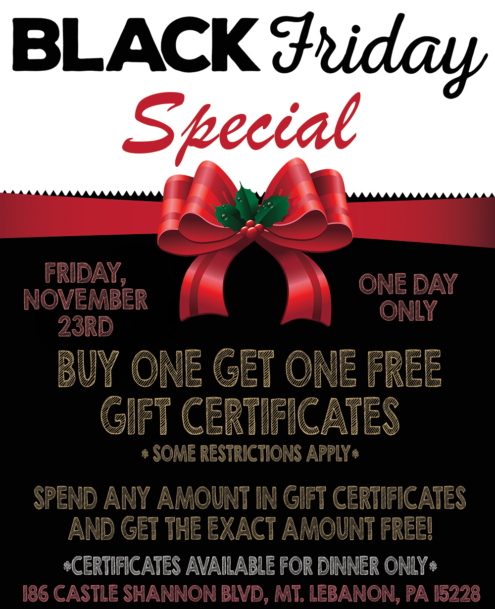 Black friday special. Friday November 23rd. One Day Only. Buy one get one free gift cerfiicates. Some restrictions apple. Spend any amount in gift certificates and get that exact amount free! Certificate for dinner only.