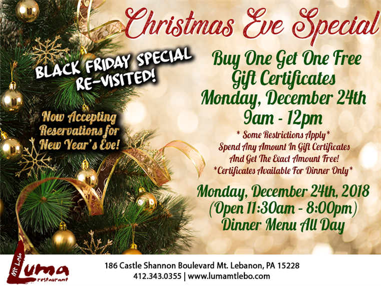 Buy One Get One Free Gift Certificates  Monday, December 24th 9am - 12pm* Some Restrictions Apply*  Spend Any Amount In Gift Certificates   And Get The Exact Amount Free!  *Certificates Available For Dinner Only* Monday, December 24th, 2018(Open 11:30am – 8:00pm) Dinner Menu All Day