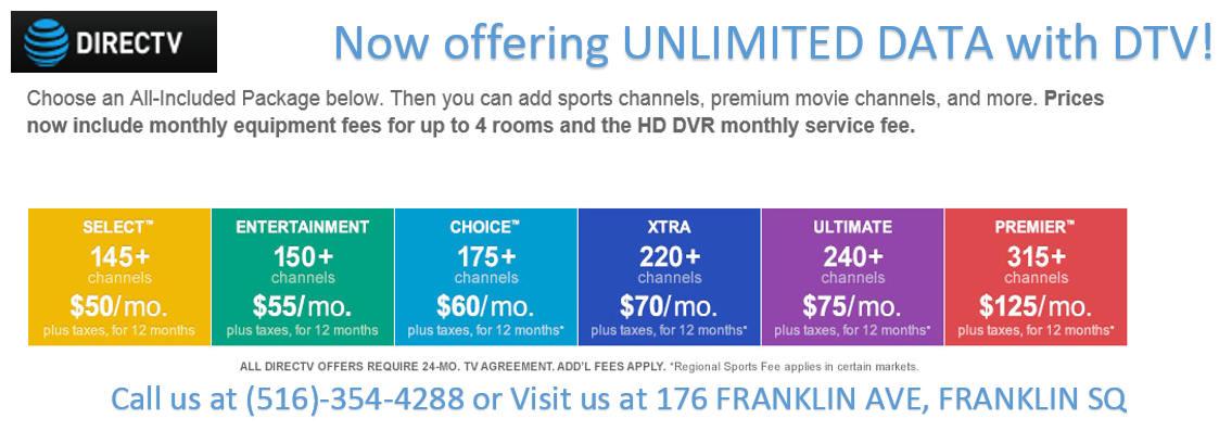 now offering unlimited data with dtv! choose an all-included package below. then you can add sports channels, premium movie channels, and more. prices now include monthly equipment fees for up to 4 rooms and the hd dvr monthly service fee. select 145+ channels $50/month plus taxes, for 12 months. entertainment 150+ channels $55/month plus taxes, for 12 months. choice 175+ channels $60/month plus taxes, for 12 months. xtra 220+ channels $70/month plus taxes, for 12 months. ultimate 240+ channels $75/month plus taxes, for 12 months. premier 315+ channels $125/month plus taxes, for 12 months. all directv offers require 24-mo tv agreement. add'l fees apply. *regional sports fees applies in certain markets. call us at (516)354-4288 or visit us at 176 franklin ave, franklin sq