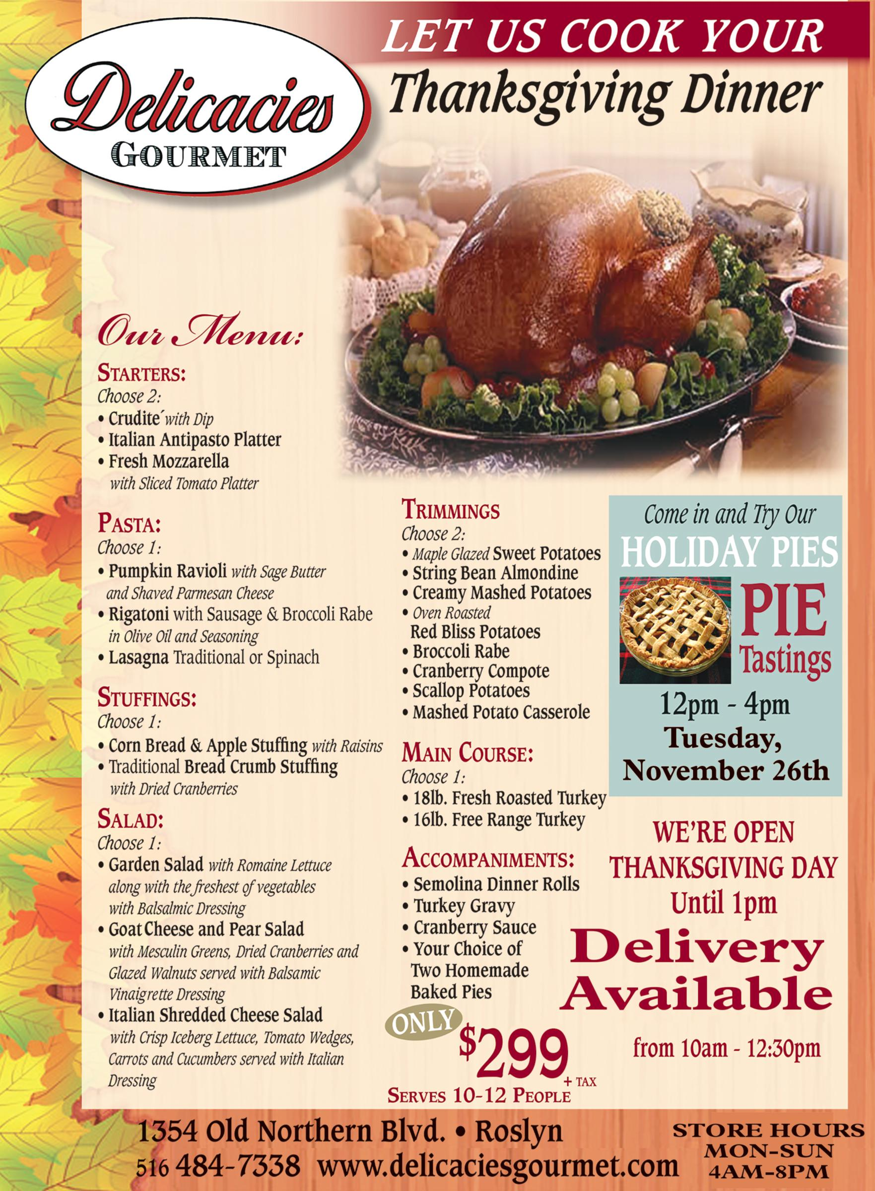 Delicacies Gourmet.  Let Us Cook Your Thanksgiving Dinner.  Our Menu. Starters. Choose 2: Crudite with dip, Italian Antipasto Platter, Fresh Mozzarella with Sliced Tomato Platter.  Pasta. Choose 1: Pumpkin ravioli with sage butter and shave parmesan cheese, rigatoni with sausage and broccoli rabe in olive oil and seasoning, lasagna traditional or spinach.  Stuffings. Choose 1: Corn bread & apple stuffing with raisins, Traditional bread crumb stuffing with dried cranberries.  Salad. Choose 1: Garden salad with romaine lettuce along with the freshest of vegetables with balsamic dressing, Goat cheese and pear salad with mesclun greens, dried cranberries and glazed walnuts served with balsamic vinaigrette dressing, Italian shredded cheese salad with crisp iceberg lettuce, tomato wedges, carrots and cucumbers served with italian dressing.  Trimmings. Choose 2: maple glazed sweet potatoes, string beans almondine, creamy mashed potatoes, oven-roasted red bliss potatoes, broccoli rabe, cranberry compote, scallop potatoes, mashed potato casserole.  Main Course. Choose 1: 18 lb. fresh roasted turkey, 16 lb. free range turkey.  Accompaniments: semolina dinner rolls, turkey gravy, cranberry sauce, your choice of 2 homemade baked pies.  Only $299 + tax. serves 10-12 people.  Come in and try our holiday pies. Pie tastings 12pm-4pm Tuesday, November 26th.  We're open Thanksgiving day until 1pm. Delivery available from 10am-12:30pm.  1354 Old Northern Blvd, Roslyn 516-484-7338 www.delicaciesgourmet.com store hours mon-sun 4am-8pm.