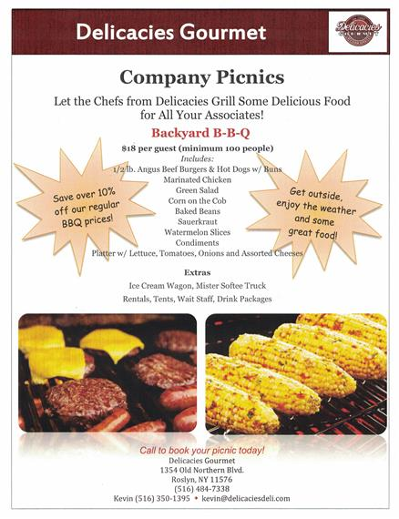 company picnics. let the chefs from delicacies grill some delicious food for all your associates! backyard bbq. $18 per person (minimum 100 people) includes: 1/2lb angus beef burgers & hot dogs w/ buns, marinated chicken, green salad, corn on the cob, baked beans, sauerkraut, watermelon slices, condiments, platter w/ lettuce, tomatoes, onions and assorted cheeses. Extras: ice cream wagon, mister softee truck, rentals, tents, wait staff, drink packages. Call to book your picnic today! delicacies gourmet, 1354 old northern blvd. roslyn, ny 11576 (516) 484-7338 kevin: (516) 350-1395. kevin@delicaciesdeli.com