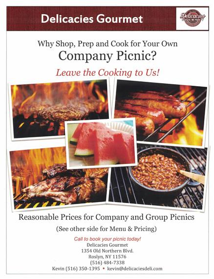 why shop, prep and cook for your own company picnic? leave the cooking to us! Reasonable prices for company and group picnics. Call to book your picnic today! delicacies gourmet, 1354 old northern blvd. roslyn, ny 11576 (516) 484-7338 kevin: (516) 350-1395. kevin@delicaciesdeli.com