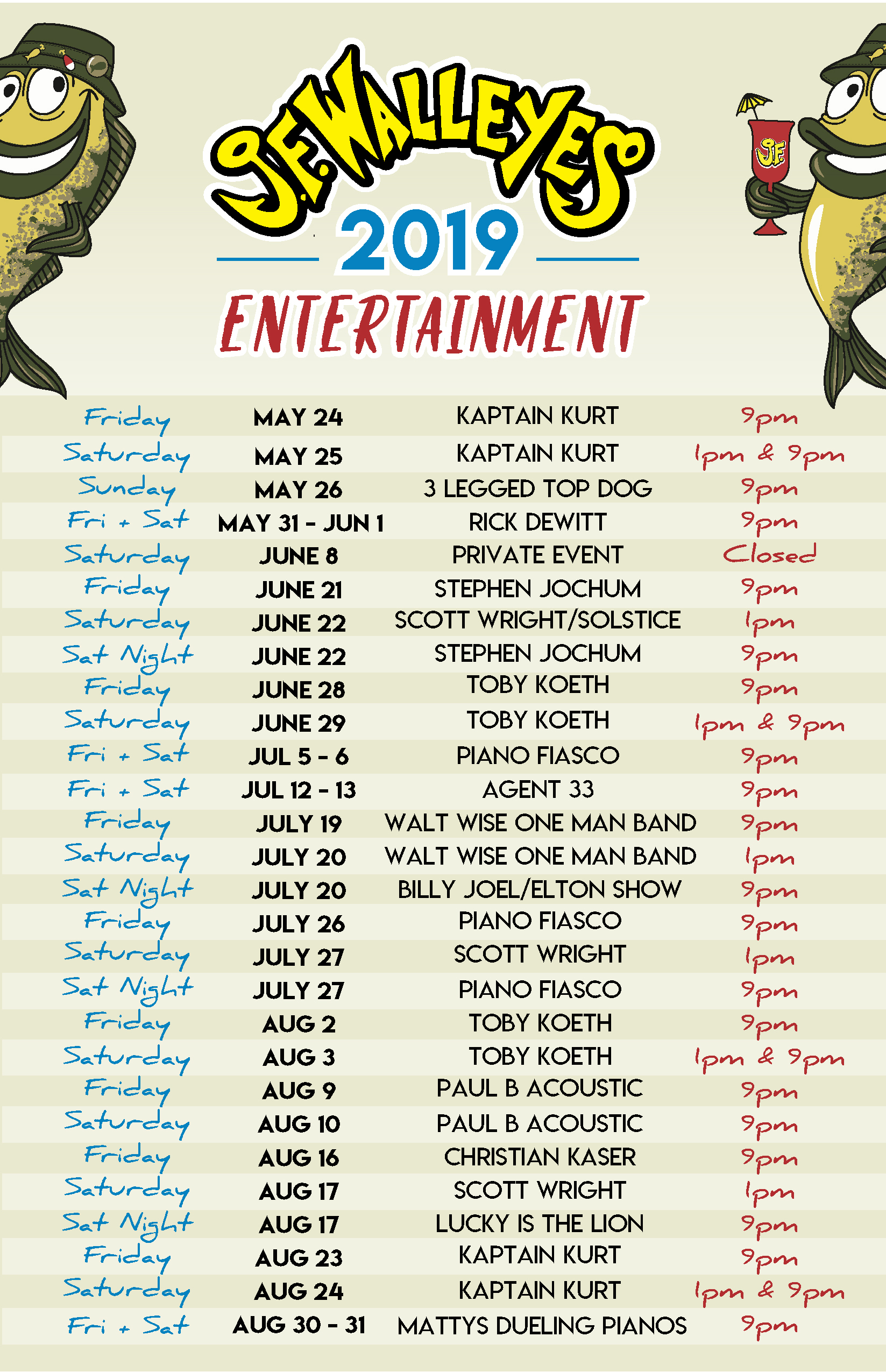 Entertainment schedule: Friday, may 24th- Kaptain Kurt at 9 pm Saturday, May 25th- Kaptain Kurt at 1pm & 9pm Sunday, May 26th- 3 legged Top Dog at 9pm Friday & Saturday May 31st & June 1st- Rick Dewitt at 9pm Saturday, June 8th- Closed for a private event Friday, june 21st- stephen jochum at 9pm Saturday, june 22nd- Scott Wright/Solstice at 1pm & Stephen Jochum at 9pm Friday, June 28th- Toby Koeth 9pm Saturday, june 29th- Toby Koeth 1pm & 9pm Friday & Saturday July 5th-6th- Plano Fiasco at 9pm Friday & Saturday July 12-13th- Agent 33 at 9pm Friday july 19th- Walt Wise One Man Band at 9pm Saturday, July 20th- Walt Wise One Man Band at 1pm & BillyJoel/Elton Show at 9pm Friday, July 26th- Piano Fiasco at 9pm Saturday, July 27th- Scott Wright at 1pm & Piano Fiasco at 9pm Friday, August 2nd-Toby Koeth at 9pm Saturday, August 3rd- Toby Koeth at 1pm & 9pm Friday, August 9th- Paul B Acoustic at 9pm Saturday, August 10th- Paul B Acoustic at 9pm Friday, August 16th- Christian Kaser at 9pm Saturday, August 17th- Scott Wright at 1pm & Lucky is the Lion at 9pm Friday, August 23rd- Kaptain Kurt at 9pm Saturday, August 24th- Kaptain Kurt at 1pm & 9pm Friday & Saturday August 30th & 31st- Mattys Dueling Pianos at 9pm