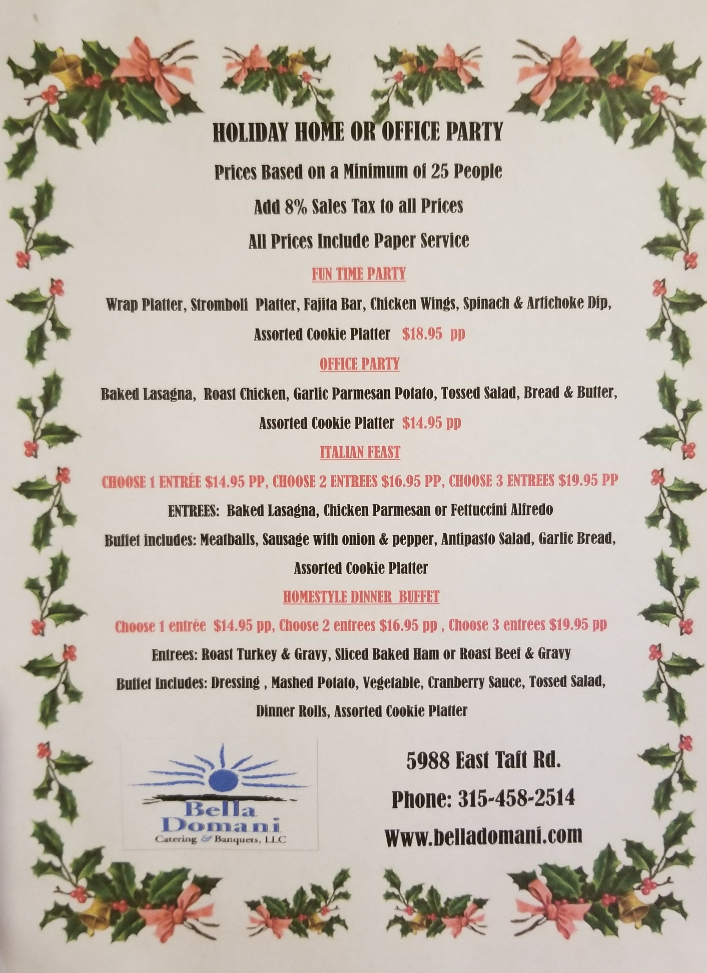 HOLIDAY HOME OR OFFICE PARTY.  Price Based on a Minimum of 25 People. Add 8% Sales Tax to all Prices.  All Prices Include Paper Service.  FUN TIME PARTY.  Wrap Platter, Stromboli Platter, Fajita Bar, Chicken Wings, Spinach and Artichoke Dip, Assorted Cookie Platter  $18.95 pp  OFFICE PARTY.  Baked Lasagna, Roast Chicken, Garlic Parmesan Potato, Tossed Salad, Bread & Butter, Assorted Cookie Platter.  $14.95 per person.  ITALIAN FEAST.  Choose 1 Entree - $14.95 per person , Choose 2 Entrees $16.95 per person , Choose 3 Entrees $19.95 per person. ENTREES: Baked Lasagna, Chicken Parmesan, or Fettucini Alfredo. Buffet Includes: Meatballs, Sausage with onion& pepper, Antipasto Salad, Garlic Bread, Assorted Cookie Platter.   HOMESTYLE DINNER BUFFET.  Choose 1 Entree : $14.95 per person, Choose 2 Entrees $16.95 per person, Choose 3 Entrees $19.95 per person. Entrees: Roast Turkey & Gravy, Sliced Baked Ham or Roast Beef & Gravy. Buffet Includes: Dressing, Mashed Potato, Vegetable, Cranberry Sauce, Tossed Salad, Dinner Rolls, Assorted Cookie Platter.