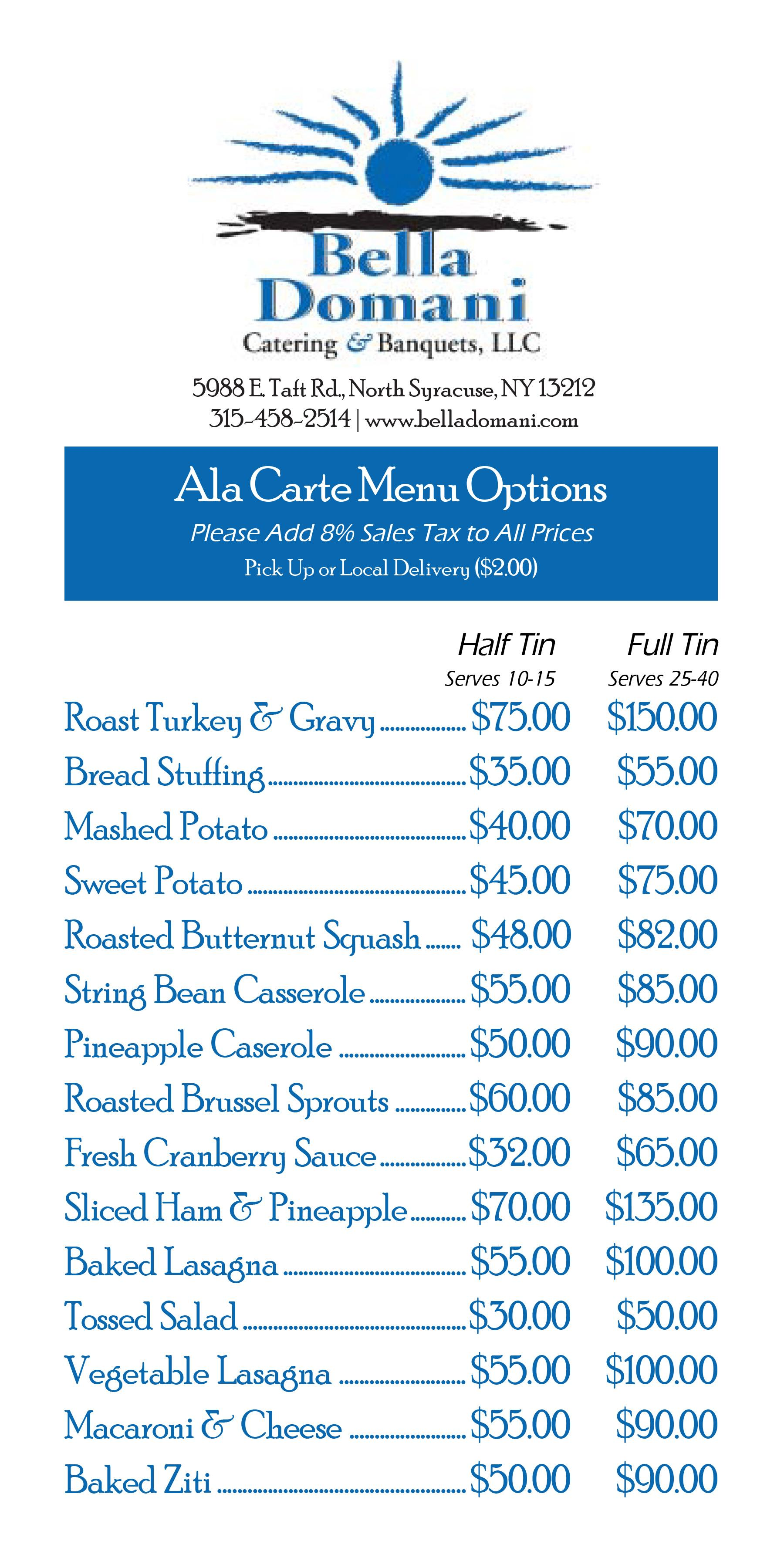 Ala Carte Menu Options. Please add 8% sales tax to all prices. Pick up or local delivery ($2.00). Half tin serves 10-15. Full tin serves 25-40. Roast Turkey & Gravy: $75/$150. Bread Stuffing: $35/$55. Mashed Potato: $40/$70. Sweet Potato: $45/$75. Roasted Butternut Squash: $48/$84. String Bean Casserole: $55/$85. Pineapple Casserole: $50/$90. Roasted Brussel Sprouts: $60/$85. Fresh Cranberry Sauce: $32/$65. Sliced Ham & Pineapple: $70/$135. Baked Lasagna: $55/$100. Tossed Salad: $30/$50. Vegetable Lasagna: $55/$100. Macaroni & Cheese: $55/$90. Baked Ziti: $50/$90