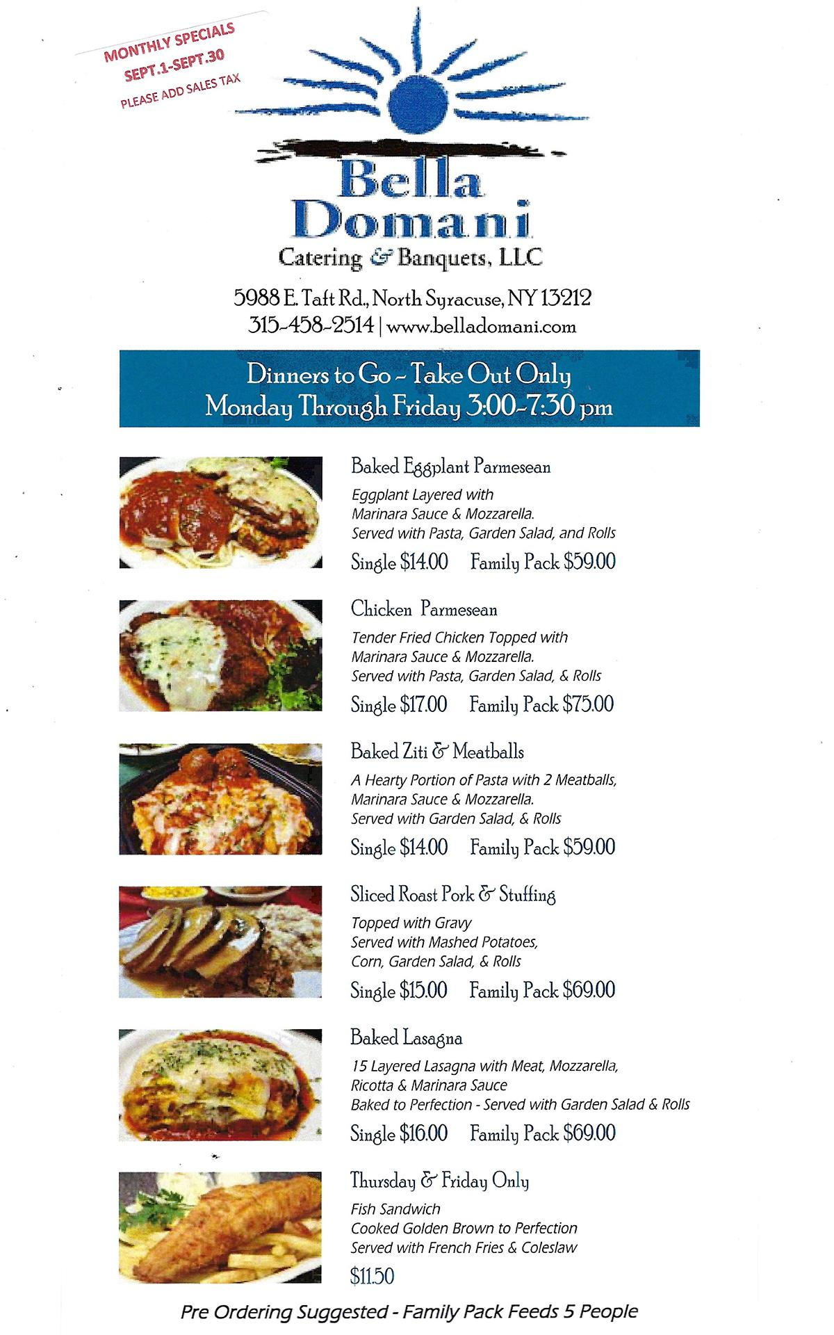 monthly specials september 1st through september 30th (please add sales tax). Dinners to go- take out only. Monday through Friday 3:00- 7:30 PM. Baked eggplan parmesan- eggplant layered with marinara sauce and mozzarella, served with pasta, garden salad, and rolls, single $14 plus tax or family pack $59 plus tax. Chicken parmesan- tender fried chicken topped with marinara sauce and mozzarella, served with pasta, garden salad, and rolls, single $17 plus tax or family pack $75 plus tax. Baked ziti & meatballs- a hearty portion of pasta with 2 meatballs, marinara sauce and mozzarella, served with pasta, garden salad, and rolls, single $14 plus tax or family pack $59 plus tax. Sliced roast pork & stuffing topped with gravy served with mashed potatoes, corn, garden salad, and rolls, single $15 plus tax or family pack $69 plus tax. Baked lasagna- 15 layered lasagna with meat, mozzarella, ricotta and marinara sauce, baked to perfection, served with garden salad and rolls, single $16 plus tax or family pack $69 plus tax. Thursday and Friday only- fish sandwich cooked golden brown to perfection, served with French fries and cole slaw for $11.50 plus tax. Per ordering suggest- family pack feeds 5 people.