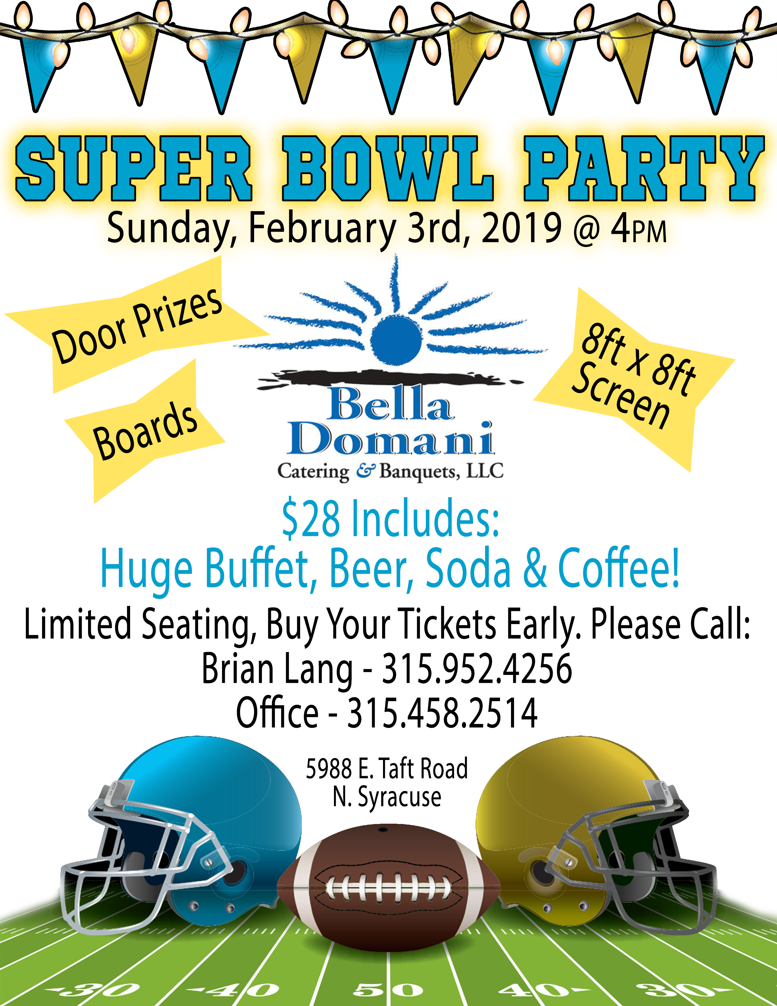Superbowl Party | Sunday, February 2rd, 2019 @ 4pm | Door Prizes, Boards, 8ftx8ft Screen| Bella Domani Logo | $28 Includes: Huge Buffet, Beer, Soda, & Coffee! | Limited Seating, Buy Your Tickets Early. Pleaes Call: Brian Lang - 315-952-4256, Office - 315-458-2514 | 5988 E. Taft Road N. Syracuse | Image of Football Helmets