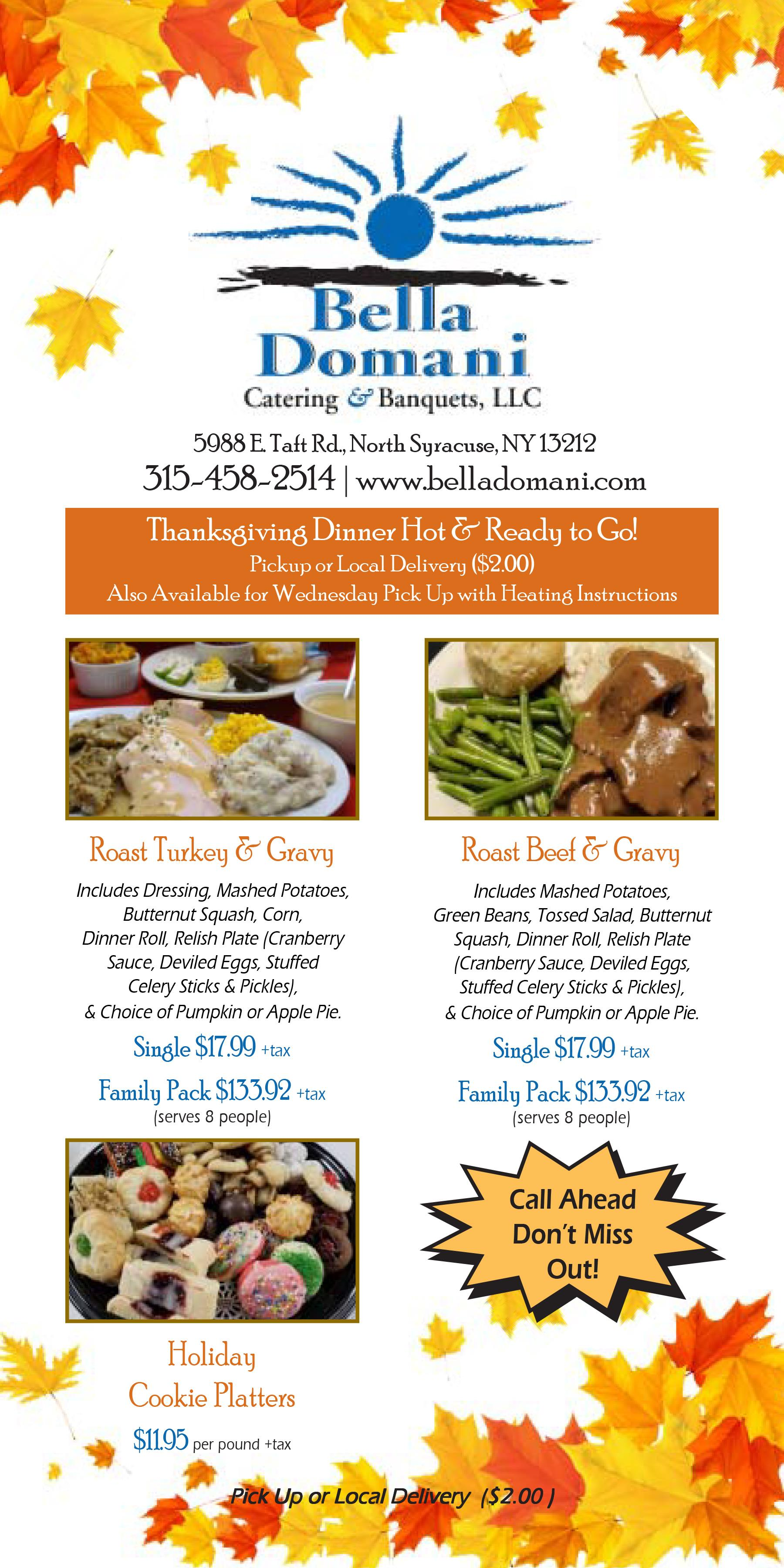 Thanksgiving Dinner Hot & Ready to Go! Pickup or local delivery ($2.00) Also available for Wednesday pick up with heating instructions. Roast Turkey & Gravy: Includes Dressing, Mashed Potatoes, Butternut Squash, Corn, Dinner Roll, Relish Plate (Cranberry Sauce, Deviled Eggs, Stuffed Celery Sticks & Pickles), & Choice of Pumpkin or Apple Pie. Single $17.99+tax. Family Pack $133.92+tax (serves 8 people). Roast Beef & Gravy: Includes Mashed Potatoes, Green Beans, Tossed Salad, Butternut Squash, Dinner Roll, Relish Plate (Cranberry Sauce, Deviled Eggs, Stuffed Celery Sticks & Pickles), & Choice of Pumpkin or Apple Pie. Single $17.99+tax. Family Pack $133.92+tax (serves 8 people). Holiday Cookie Platters: $11.95 per pound +tax . Call Ahead don't miss out!