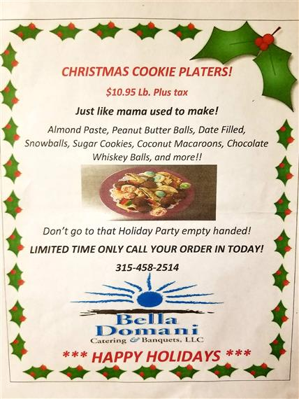 Christmas Cookie Platter Flyer. $10.95 Lb. Plus tax. Just like mama used to make! Almond Paste, Peanut butter balls, date filled, snowballs, sugar cookies, coconut macaroons, chocolate whiskey balls, and more! Call today 315-458-2514