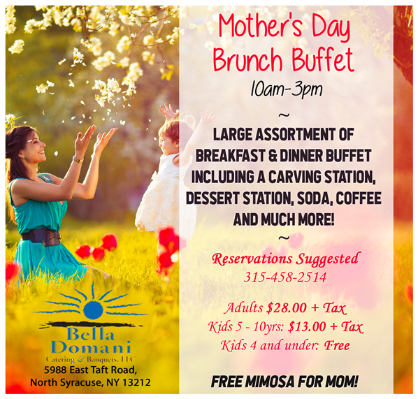 Mother's Day Brunch Buffet. 10-3pm. Large assortment of breakfast & dinner buffet including a carving station, dessert station, soda, coffee and much more! Reservations suggested (315)458-2514. Adults $28.00 plus tax. Kids 5-10 years old $13.00 plus tax. Kids 4 and under Free. Free Mimosa For Mom!