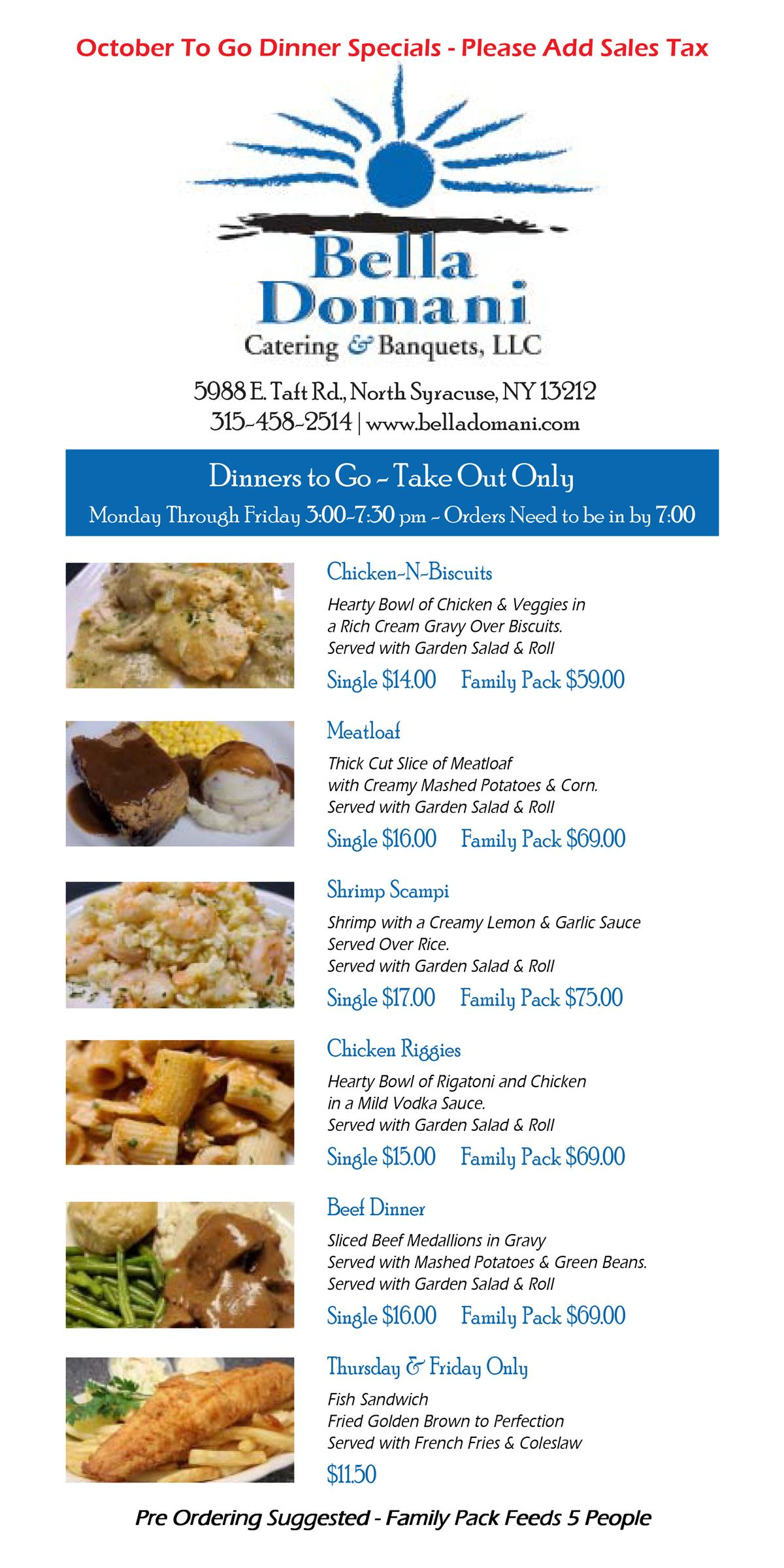 Monthly specials from Octobers 1st to October 30th 3:00- 7:30 pm Monday through Friday, Chicken -N-Biscuits, Meatloaf,Shrimp Scampi,Chicken Riggies,Beef Dinner, and on Thursdays and Fridays only there is a fish sandwich avalaible for $11.50. Pre Ordering Suggested - Family Pack feeds 5 People