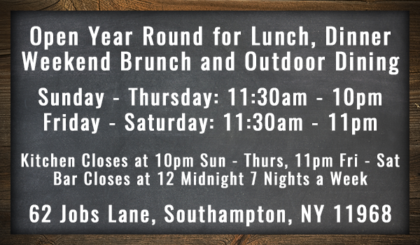 Open Year Round for Lunch, DinnerWeekend Brunch and Outdoor Dining  Sunday - Thursday: 11:30am - 10pm Friday - Saturday: 11:30am - 11pmKitchen Closes at 10pm Sun - Thurs, 11pm Fri - Sat Bar Closes at 12 Midnight 7 Nights a Week   62 Jobs Lane, Southampton, NY 11968