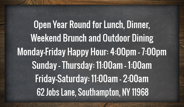 Open year round for lunch, dinner, weekend brunch and outdoor dining. Monday - Friday Happy Hour: 4 pm - 7 pm. Sunday - Thursday: 11:00 am - 1:00 am. Friday - Saturday: 11:00 am - 2 am. 62 Jobs Lane, Southhampton, NY 11968