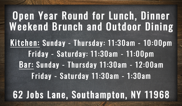 Open year round for lunch, dinner weekend brucnh and outdoor dining. kitchen: sunday - thursday 11:30am - 10:00pm. Friday - Saturday 11:30am - 11:00pm. Bar: Sunday - Thursday 11:30am - 12:00am. Friday - Saturday 11:30am - 1:30am. 62 Jobs Lane, Southampton, NY 11968