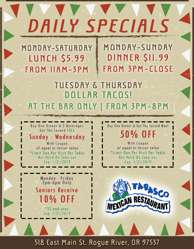 Daily Specials. Monday - Saturday Lunch $5.99 from 11am - 3pm. Monday - Sunday Dinner $11.99 from 3pm - close. Tuesday & Thursday Dollar Tacos! At the bar only from 3pm - 8pm. buy one dinner & 2 beverages get the second free SUNDAY - WEDNESDAY with coupon of equal or lesser value. limit one per visit per table. not valid on take-out. exp. 10/31/2018. buy one dinner & get the second meal 50% off with coupon of equal or lesser value. limit one per visit per table. not valid on take-out. exp. 10/31/2018. monday - friday 2pm - 6pm only seniors receive 10% off. 55 and over. ex. 10/31/2018