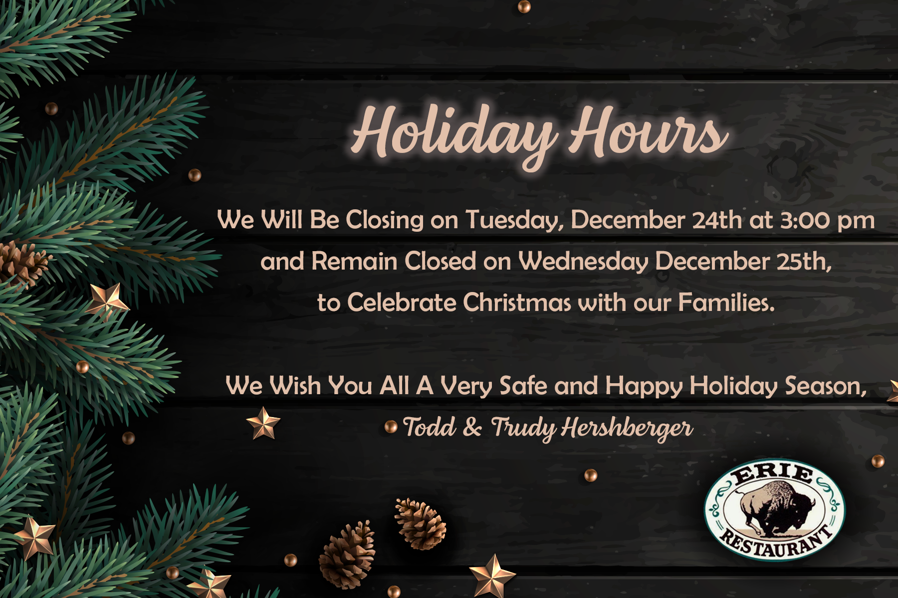 We will be closing on Tuesday December 24th at 3:00 pm and remain closed on Wednesday December 25th to celebrate Christmas with our Families. We wish you all a very safe and happy Holiday season, Todd & Trudy Hershberger.