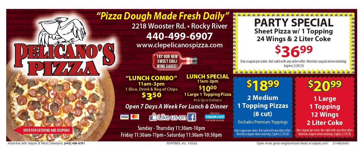 """Pizza Dough Made Fresh Daily"" 2218 Wooster Rd. • Rocky River 440-499-6907 www.clepelicanospizza.com Sunday - Thursday 11:30am-10pm Friday 11:30am-11pm • Saturday 11:30am-10:30pm ""LUNCH COMBO"" 11am-3pm 1 Slice, Drink & Bag of Chips $350 ""Pizza Dough Made Fresh Daily"" Open 7 Days A Week For Lunch & Dinner LUNCH SPECIAL 11am-3pm $1000 1 Large 1 Topping Pizza Pick Up or Delivery PARTY SPECIAL Sheet Pizza w/ 1 Topping 24 Wings & 2 Liter Coke $3699 One coupon per order. Not valid with any other offer. Mention coupon when ordering. Expires 2/29/20 OVER FOR CATERING AND COUPONS $2099 1 Large 1 Topping 12 Wings 2 Liter Coke One coupon per order. Not valid with any other offer. Mention coupon when ordering. Expires 2/29/20"