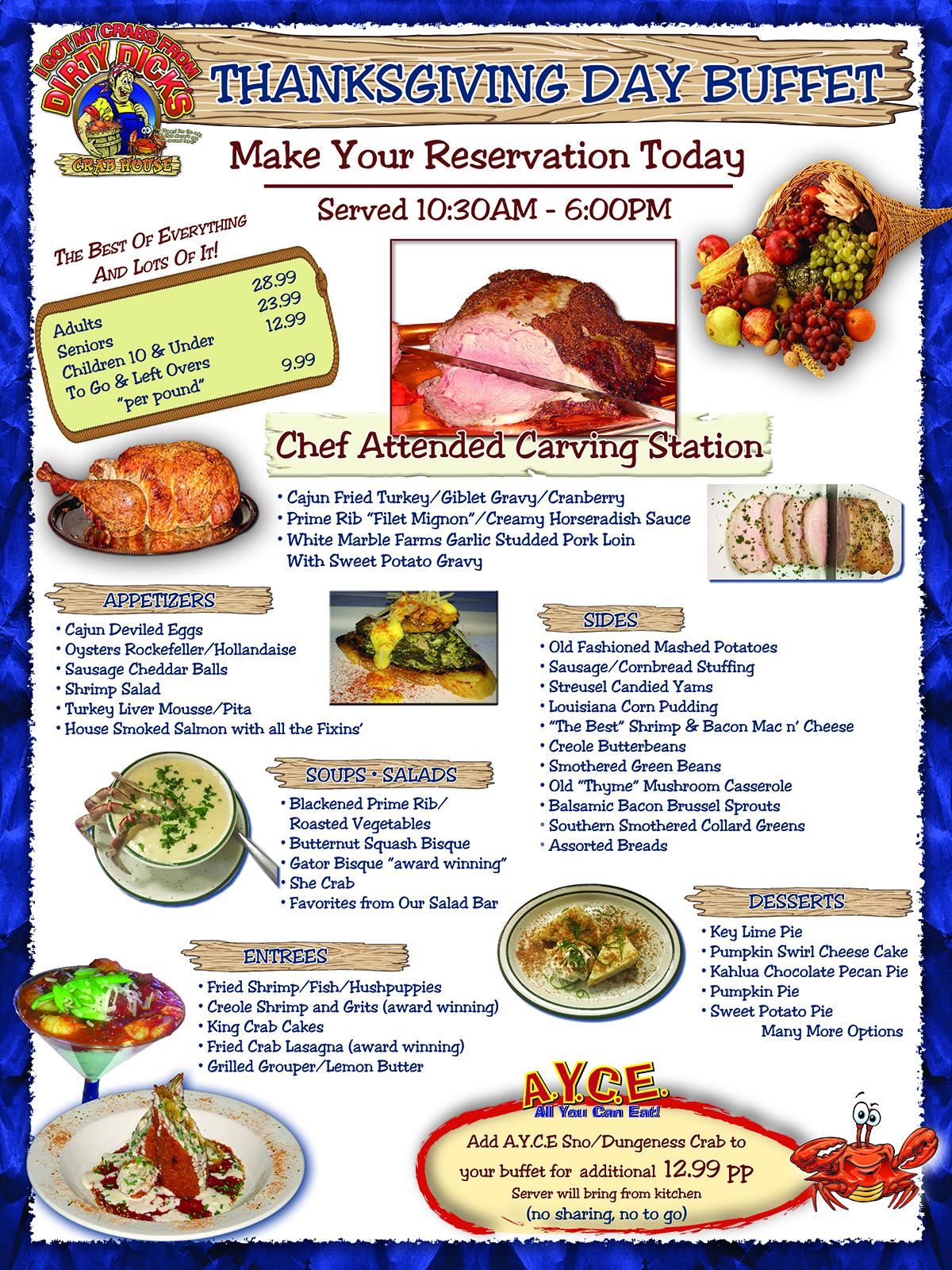 """Thanksgiving Day Buffet. Make your reservation today. Served 10:30AM – 6:00PM. The best of everything, and lots of it. Adults, $28.99. Seniors, $23.99. Children 10 & under, $12.99. To-go & leftovers """"per pound"""", $9.99. Chef Attended Carving Station. Cajun fried turkey, giblet gravy, cranberry. Prime rib """"Filet Mignon"""", creamy horseradish sauce. White marble farms garlic studded pork loin with sweet potato gravy. Appetizers. Cajun deviled eggs, oysters Rockefeller/hollandaise, sausage cheddar balls, shrimp salad, turkey liver mousse/pita, house smoked salmon with all the fixings. Sides. Old fashioned mashed potatoes, sausage/cornbread stuffing, streusel candied yams, Louisiana corn pudding, """"the best"""" shrimp and bacon mac and cheese, creole butterbeans, smothered green beans, old """"thyme"""" mushroom casserole, balsamic bacon Brussel sprouts, southern smothered collard greens, assorted breads.  Soups & Salads. Blackened prime rib/roasted vegetables, butternut squash bisque, gator bisque """"award winning"""", she crab, favorites from our salad bar. Entrees. Fried shrimp/fish/hushpuppies, creole shrimp and grits (award winning), king crab cakes, fried crab lasagna (award winning), grille grouper/lemon butter. Desserts. Key lime pie, pumpkin swirl cheesecake, Kahlua chocolate pecan pie, pumpkin pie, sweet potato pie, and many more options. All you can eat. Ass All you can eat Sno/Dungeness crab to your buffet for an additional $12.99 per person. Server will bring from kitchen, no sharing, no to-go."""