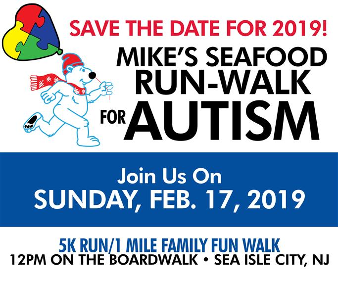 Save the date for 2019.  Mike's seafood run-walk for autism.  Join us on Sunday, February 17, 2019.  5K Run / 1 Mile family fun walk.  12pm on the boardwalk, Sea Isle City, New Jersey