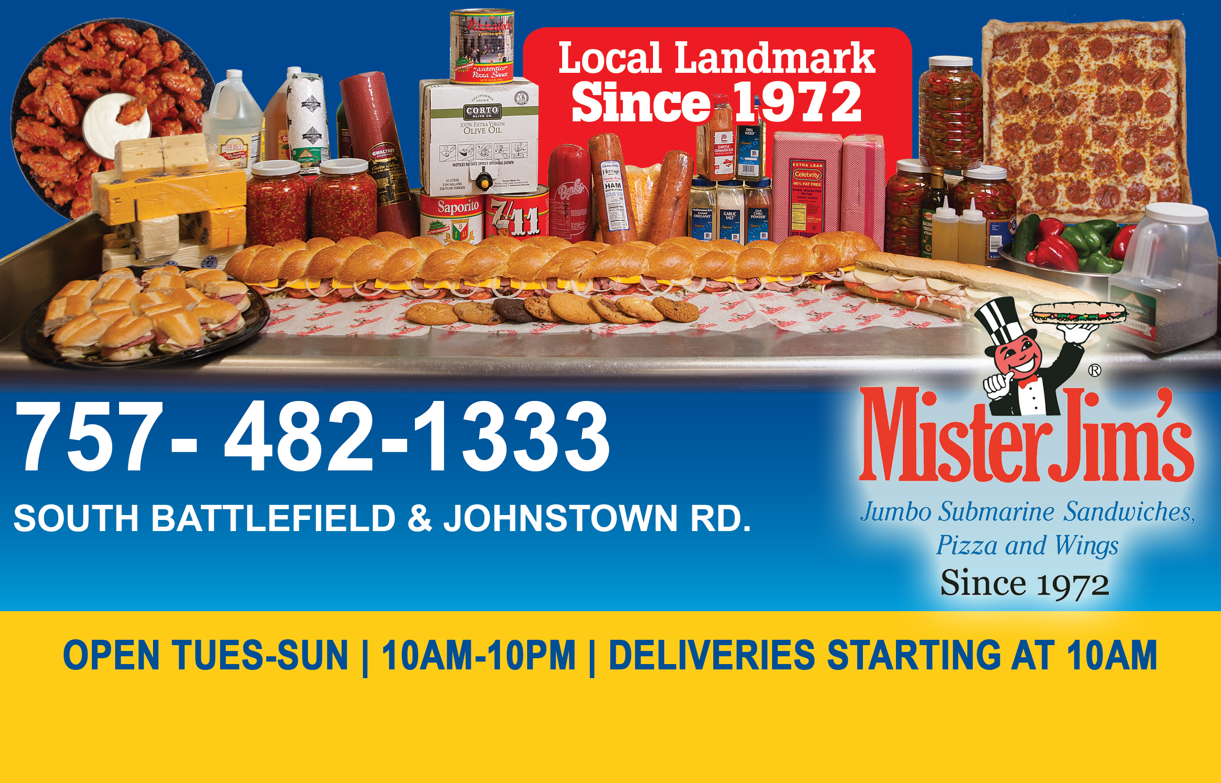 local landmark since 1972. 757-482-1333 south battlefield and johnstown rd. mister jim's jumbo submarine sandwiches, pizza and wings since 1972. open tues-sun 10am-10pm deliveries starting at 10am