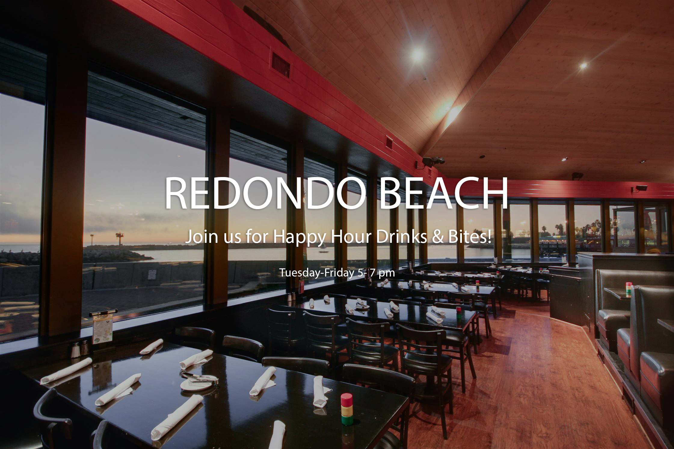 REDONDO BEACH Join us during the week for Happy Hour Drinks & Bites!  Tuesday-Friday 5- 7 pm