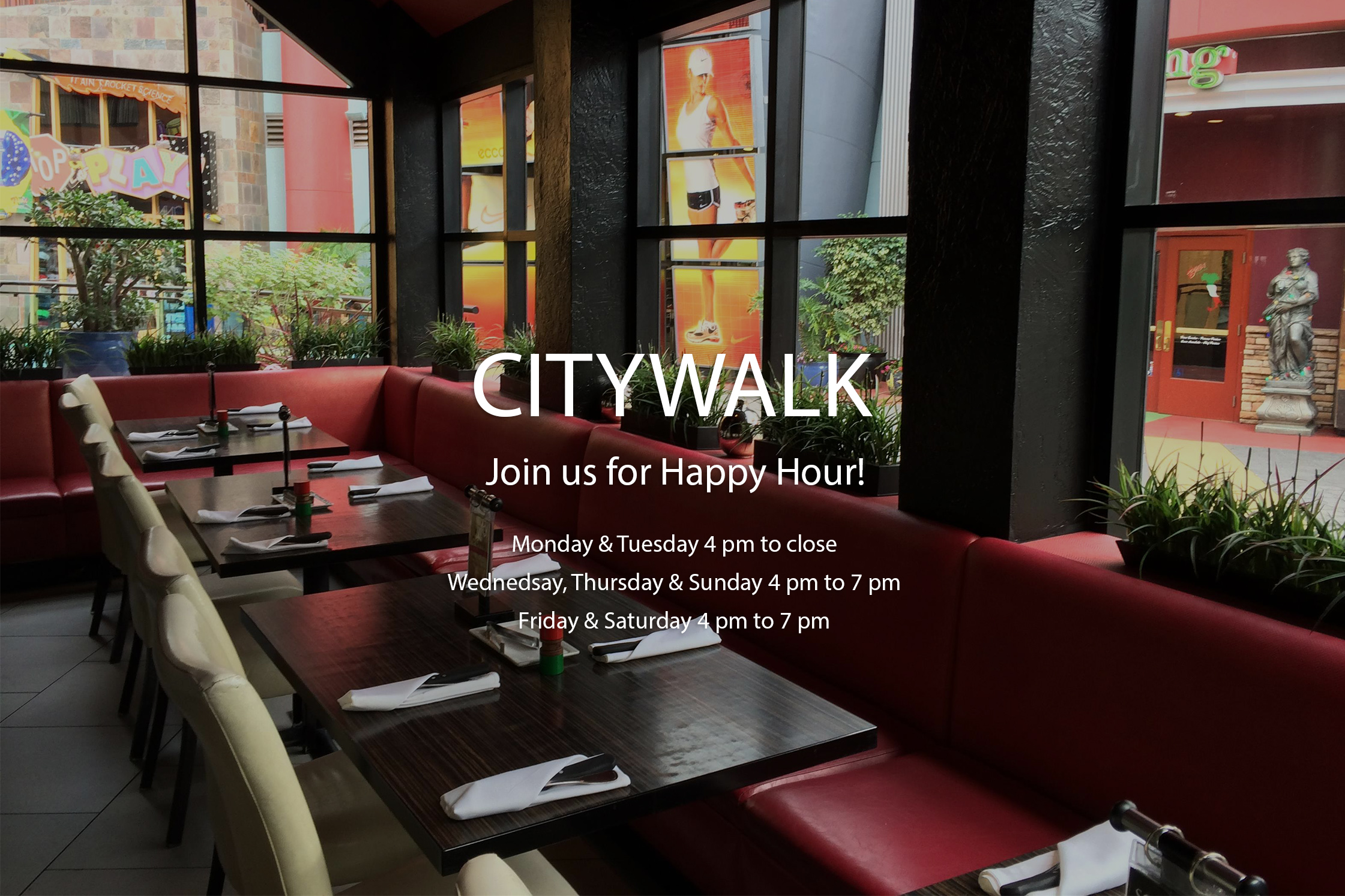 CITYWALK Join us for Happy Hour! Monday and Tuesday 4 pm to close. Wednesday, Thursday and Sunday 4 pm to 7 pm. Friday and Saturday 4 pm to 7 pm