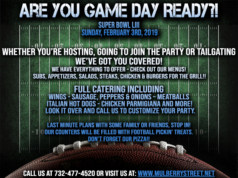 Whether you're hosting, going to join the party or tailgating,   we've got you covered!  We have everything to offer - check out our menus!  Subs, Appetizers, Salads, Steaks, Chicken & Burgers for the grill, or full catering including Wings - Sausage, Peppers & Onions – Meatballs - Italian Hot Dogs - Chicken Parmigiana and more!  Look it over and call us to customize your party.  Last minute plans with some family or friends, stop in!  Our counters will be filled with Football pickin' treats.  Don't forget our pizza!!     Call us at 732-477-4520 or Visit us at: www.mulberrystreet.net