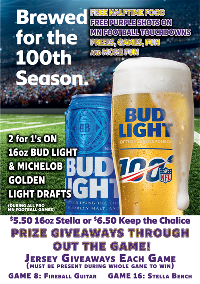 Flyer reads Brewed for the 100th season. Free halftime food. Free purple shots on MN football touchdown. 2 for 1's on 16oz bud light & michelob golden light drafts(during all pro MN football games). $5.50 16oz stella or $6.50 keep the chalice. prize giveaways throughout the game. Jersey giveaways each game(must be present during whole game to win). game 8: fireball guitar. game 16: stella bench.