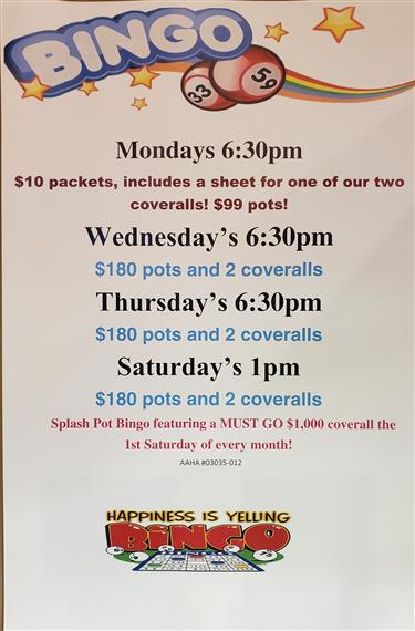Bingo mondays 6:30pm $10 packets, includes a sheet for one of our two coveralls! $99 pots! wednesday's 6:30 pm $180 pots and 2 coveralls. thursday's 6:30pm $180 pots and 2 coveralls. saturday's 1 pm $180 pots and 2 coveralls. splash pot bingo featuring a must go $1,000 coverall the 1st saturday of every month! happiness is yelling bingo.