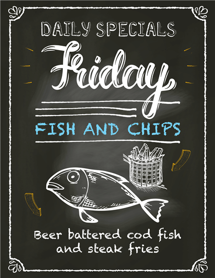Daily specials Friday.  Fish and chips.  Beer battered cod fish and steak fries