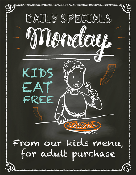 Daily specials Monday. Kids eat free from our kids menu for adult purchase