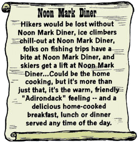 "Cartoon scroll - Noon Mark Diner. Hikers would be lost without Noon Mark Diner, ice climbers would chill-out at Noon Mark Diner, folks on fishing trips have a bite at Noon Mark Diner, and skiers get a lift at Noon Mark Diner...Could be the home cooking, but it's more than just that, it's the warm, friendly ""Adirondack"" feeling -- and a delicious home-cooked breakfast, lunch or dinner served any time of the day."