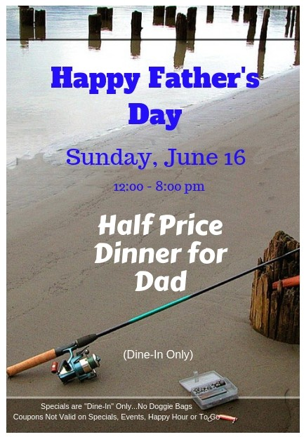 happy father's day - sunday june 16th 12-8pm - half price dinner for dad (dine-in only), specials are dine-in only .. no doggie bags - coupons not valid on specials, events, happy hour or to go