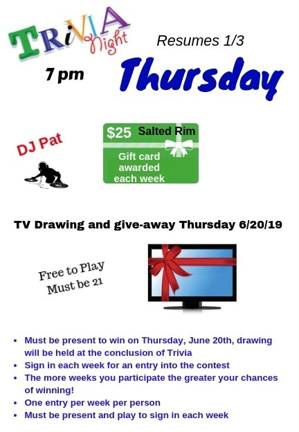 Trivia Night Thursday. 7pm. DJ Pat. $25 Salted Rim Gift Card awarded each week. tv drawing and give-away thursday 6/20/19. Free to play. must be 21+. must be present to win on thursday, June 20th. drawing will be held at the conclusion of triva. sign in each week for an entry into the contest. the more weeks you participate the greater your chances of winning! once entry per week per person. must be present and play to sign in each week.