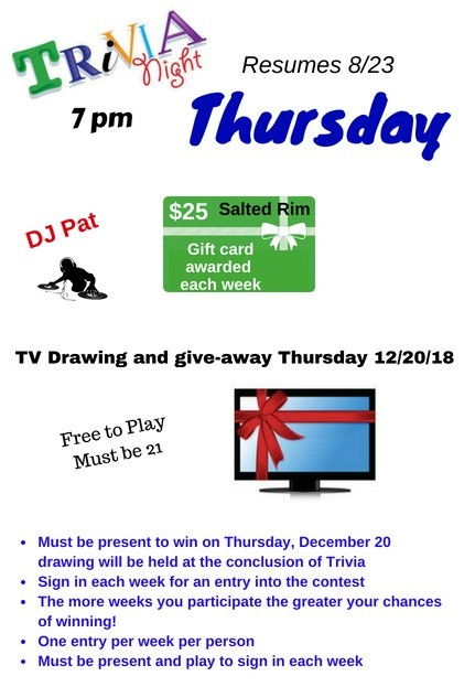 Trivia Night Thursday. 7pm. DJ Pat. $25 Salted Rim Gift Card awarded each week. tv drawing and give-away thursday 12/20/18. Free to play. must be 21+. must be present to win on thursday, december 20th. drawing will be held at the conclusion of triva. sign in each week for an entry into the contest. the more weeks you participate the greater your chances of winning! once entry per week per person. must be present and play to sign in each week.