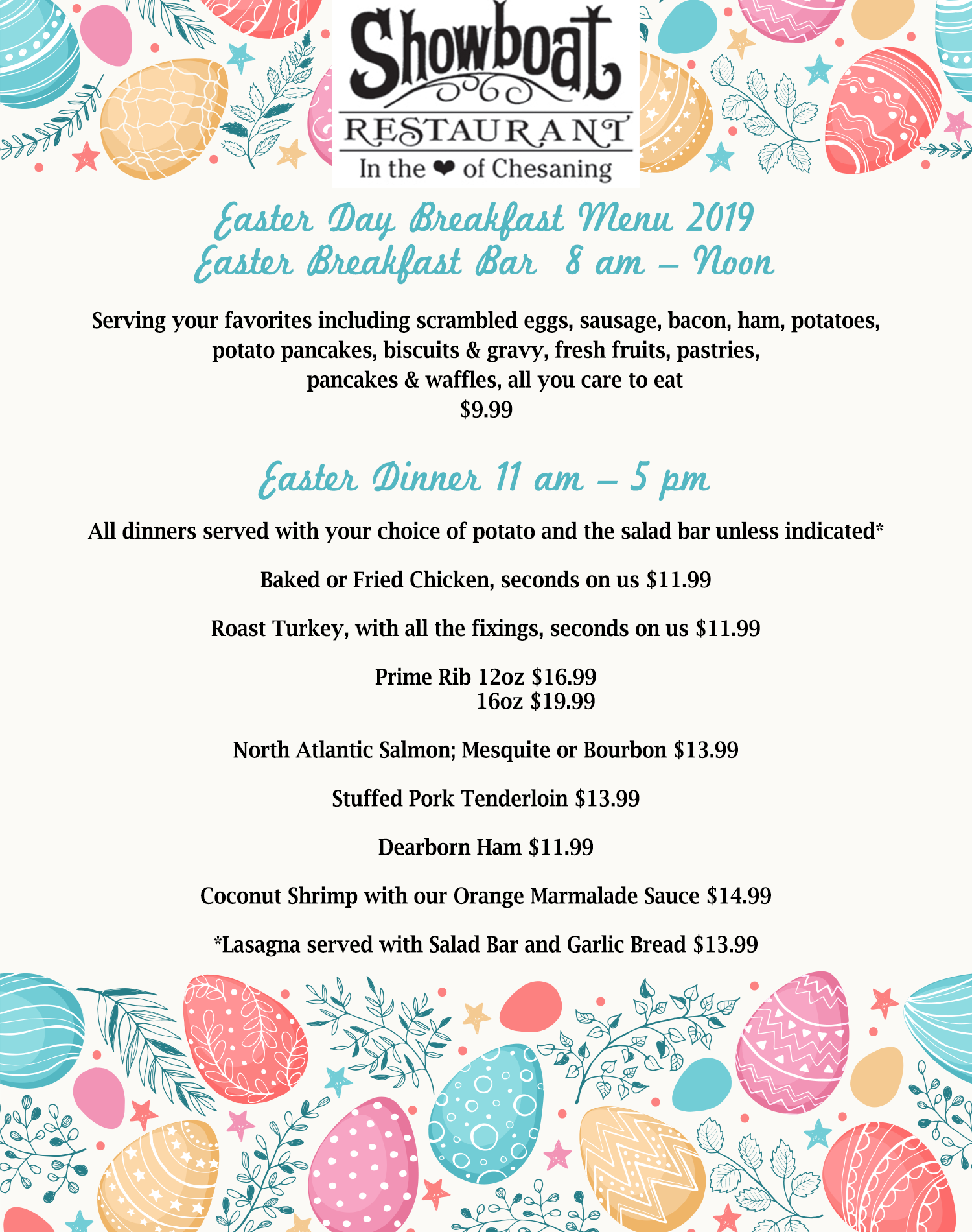 SHOWBOAT RESTAURANT EASTER DAY BREAKFAST MENU 2019  EASTER BREAKFAST BAR  8AM – NOON  Serving your favorites including scrambled eggs, sausage, bacon, ham, potatoes, potato pancakes, biscuits & gravy, fresh fruits, pastries, pancakes & waffles, all you care to eat			9.99 Easter Dinner	11AM – 5PM ALL DINNERS SERVED WITH YOUR CHOICE OF POTATO AND THE SALAD BAR UNLESS INDICATED * Baked or Fried Chicken, seconds on us			$11.99 Roast Turkey, with all the fixings, seconds on us		$11.99 Prime Rib						12oz $16.99 							16oz $19.99 North Atlantic Salmon; Mesquite or Bourbon		$13.99 Stuffed Pork Tenderloin					$13.99 Dearborn Ham 						$11.99 Coconut Shrimp	 with our orange marmalade sauce	$14.99 *Lasagna served with Salad Bar and Garlic Bread	$13.99