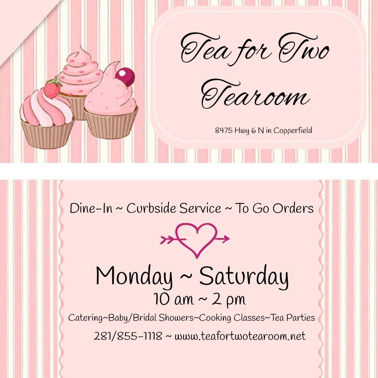 tea for two tearoom. 8475 Hwy 6 in Copperfield. Dine-In ~ Curbside Service ~ To Go Orders. Monday ~ Saturday 10am~2pm. Catering, baby/bridal showers, cooking classes, tea parties. 281-855-1118. www.teafortwotearoom.net
